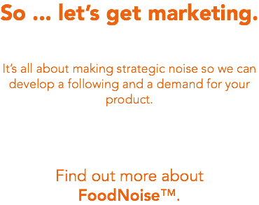 So ... let's get marketing. It's all about making strategic noise so we can develop a following and a demand for your product. Find out more about FoodNoise™.