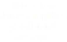 Here's how James amplifies your brand message: